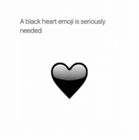 Heart: A black heart emoji is seriously  needed