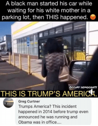 America, Memes, and Obama: A black man started his car while  waiting for his white mother in a  parking lot, then THIS happened  OCCUPY DEMOCRATS  THIS IS TRUMP'S AMERICA.  Greg Curtner  Trumps America? This incident  happened in 2014 before trump even  announced he was running and  Obama was in office.... (GC)