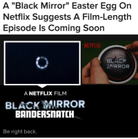 "for all the news you need to know, follow 👉 @buzzfeednews 🗞: A ""Black Mirror"" Easter Egg On  Netflix Suggests A Film-Length  Episode Is Coming Soon  NETFLIX  BLACK  MIRROR  A NETFLIX FILM  BLACK MIRROR  BANDERSnATCH  Be right back. for all the news you need to know, follow 👉 @buzzfeednews 🗞"