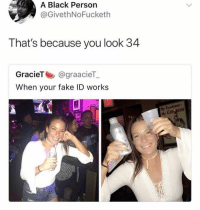 Fake, Funny, and Black: A Black Person  @GivethNoFucketh  That's because you look 34  GracieT @graacieT  When your fake ID works  Hy Goodness  My CUINHESSs The savagery 😩😅😅 ilookoldaftoo