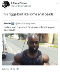 Blackpeopletwitter, Whip, and Wyd: A Black Persorn  @GivethNoFucketh  This nigga built like some anal beads  SoldierG@PatohShanqueels  Ladies, wyd if you see this man confronting your  boyfriend?  8/5/17,_12:43 PM <p>Just whip out a paper clip and poke him&hellip;He basically a balloon anyway (via /r/BlackPeopleTwitter)</p>