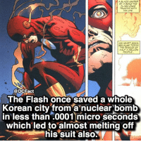 Life, Memes, and Blaze: A BLAZE IGNITED  BY A BENG THE  FLASH ONCE  TRUSTED WITH  HIS LIFE  HIS HEART SINKS  SECAUSE TODAY  THE RESCUE OF  HALF A MILLION  PEOPLE  @DCFact  The Flash once saved a whole  Korean city from a nuclear bomb  in less than .0001 micro seconds  which led to almost melting off  his suit also. ⚡️⚡️⚡️