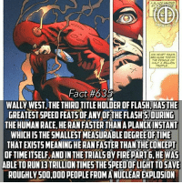 Fire, Future, and Memes: A BLAZE KGNITED  HIS HEART SNKS  BECAUSE TOPAY  THE RESCUE OF  HALF A MLLION  PEOPLE  Fact #635  WALLY WEST, THE THIRD TITLE HOLDER OF FLASH, HAS THE  GREATEST SPEED FEATSOFANY OFTHE FLASH'S. DURING  THE HUMAN RACE, HE RAN FASTER THAN A PLANCKINSTANT  WHICH IS THE SMALLEST MEASURABLE DEGREE OF TIME  THAT EXISTS MEANING HE RAN FASTER THAN THE CONCEPT  OF TIME ITSELF, AND IN THE TRIALS BY FIRE PARTG, HE WAS  ABLE TO RUN13TRILLION TIMESTHE SPEEDOFLIGHT TO SAVE  ROUGHLY 500,000 PEOPLE FROMA NUCLEAR EXPLOSION I'm posting this fact because i previously believed that it was Barry Allen who saved the city from the bombing, i even posted a fact on it but i later realized that was wrong when i actually read JLA 89 so sorry if i may have mislead you in the past -- What do you hope happens in the future of the CW Flash?