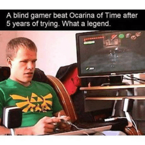 Good, Time, and Legend: A blind gamer beat Ocarina of Time after  5 years of trying. What a legend Good lad