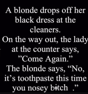 """Bitch, Lost, and Black: A blonde drops off her  black dress at the  cleaners.  On the way out, the lady  at the counter says,  """"Come Again.'  The blonde says, """"No,  it's toothpaste this time  you nosey bitch Blonde jokes, a lost medium"""