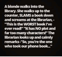 """librarian: A blonde walks into the  library. She walks up to the  counter, SLAMSabookdown  and screams at the librarian,  """"This is the WORSTbookI've  ever read!"""" """"It has NO plot and  far too many characters! The  librarian looks up and calmly  remarks """"So, you're the one  who took our phone book..."""""""