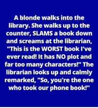 """LOL :): A blonde walks into the  library. She walks up to the  counter, SLAMS a book down  and screams at the librarian,  """"This is the WORST book I've  ever read! It has NO plot and  far too many characters!"""" The  librarian looks up and calmly  remarked, 'So, you're the one  who took our phone book! LOL :)"""