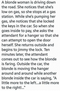 """Driving, Gas Station, and The Road: A blonde woman is driving down  the road. She notices that she's  low on gas, so she stops at a gas  station. While she's pumping her  gas, she notices that she locked  the keys in the car. So when she  goes inside to pay, she asks the  attendant for a hanger so that she  can attempt to open the door  herself. She returns outside and  begins to jimmy the lock. Ten  minutes later, the attendant  comes out to see how the blonde  is faring. Outside the car, the  blonde is moving the hanger  around and around while another  blonde inside the car is saying, """"A  little more to the left...a little more  to the right!..."""""""