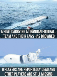 Another  Sad News For Football  Fans 😢😢  Vía : Troll Football India   -Osama: A BOAT CARRYING A UGANDAN FOOTBALL  TEAM AND THEIR FANS HAS DROWNED  ic Co  9 PLAYERS ARE REPORTEDLY DEAD AND  OTHER PLAYERS ARE STILL MISSING Another  Sad News For Football  Fans 😢😢  Vía : Troll Football India   -Osama