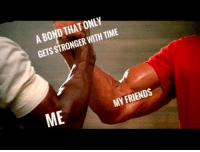 True shit: A BOND THATONLY  GETS STRONGER WITH TIME  ME  MY FRIENDS True shit