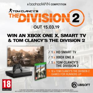 Memes, The Division, and Ubisoft: A boohoOMAN CoMPETITION  TOM CLANCY'S  THEDIVISION2  OUT 15.03.19  WIN AN XBOX ONE X, SMART TV  & TOM CLANCY'S THE DIVISION 2  / 1x HD SMART TV  / 1 x XBOX ONE X  /1 x TOM CLANCY'S  THE DIVISION 2  10 X TOM CLANCY'S THE DIVISION 2  GAMES FOR RUNNERS UP  18  UBISOFT  www.pegi.info  2019 UBISOFT ENTERTAINMENT ALL RIGHTS RESERVED. TOM CLANCY'S, THE DIVISION LOGO, THE SOLDIER ICON, UBISOFT,  AND THE UBISOFT LOGO ARE REGISTERED OR UNREGISTERED TRADEMARKS OF UBISOFT ENTERTAINMENT IN THE US AND/OR OTHER COUNTRIES To celebrate the release of #TheDivision2 we're giving away the ultimate gaming bundle 🎮 We've also got 10 x copies of the new game to give away for runners up 🙌 @UkThedivision   Enter here ▶ https://t.co/5wWov9CxF0 https://t.co/8ChwvIAulD