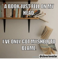 Memes, 🤖, and Bet: A BOOK JUST FELL ON MY  HEAD  IVE ONIV GOT MYSHELF TO  BLAME.  @cleverinvestor @tailopez jokes level 💯. Spell out TAI LOPEZ one letter at a time in the comments without being interrupted...bet you can't do it! knowlegde jokes tailopez mindset