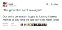 "Racist Jokes: A boop  Follow  @ahoybailey  ""This generation can't take a joke""  Our entire generation laughs at fucking internet  memes all day long we just don't like racist jokes  26,374  24,378"