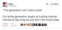 "People do kind of get offended by everything.: A boop  Follow  ""This generation can't take a joke""  Our entire generation laughs at fucking internet  memes all day long we just don't like racist jokes  26,374  24,378 People do kind of get offended by everything."