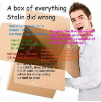 Soviet imperialism in Ukraine is missing, but much of that was Lenin and Trotsky.: A box of everything  Stalin did wrong  Refusing  t push for a  United Fr  Purging the Red Army a  Hitler  diving in  German  the  gen  gh command o  Handi  g over  echnology  Ger  an CO  der  to Disarm  the Chinese workers  the Civi  and restori  journ the KMT  he Bour  CP to  Republica  eriment  dustrialize  Re  the USSR, then forcing  the Kulaks to collectivise  when his shitty policy  turned to crap Soviet imperialism in Ukraine is missing, but much of that was Lenin and Trotsky.