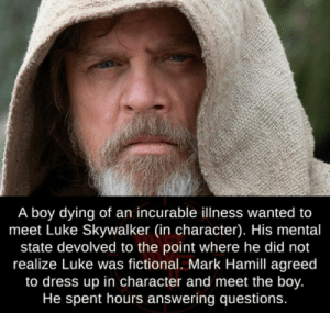 Wholesome Luke Skywalker: A boy dying of an incurable illness wanted to  meet Luke Skywalker (in character). His mental  state devolved to the point where he did not  realize Luke was fictional. Mark Hamill agreed  to dress up in character and meet the boy.  He spent hours answering questions. Wholesome Luke Skywalker