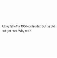 a boy fell off a 100 foot ladder but he did not get hurt why not