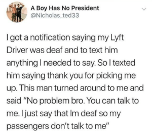 "Passengers: A Boy Has No President  @Nicholas ted33  I got a notification saying my Lyft  Driver was deaf and to text him  anything I needed to say. So I texted  him saying thank you for picking me  up. This man turned around to me and  said ""No problem bro. You can talk to  me. I just say that Im deaf so my  passengers don't talk to me"""