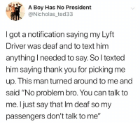 "Memes, Shit, and Thank You: A Boy Has No President  @Nicholas_ted33  I got a notification saying my Lyft  Driver was deaf and to text him  anything I needed to say. So l texted  him saying thank you for picking me  up. This man turned around to me and  said ""No problem bro. You can talk to  me. Ijust say that Im deaf so my  passengers don't talk to me"" There's levels to this shit!!"
