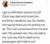 "Memes, Thank You, and Text: A Boy Has No President  @Nicholas_ted33  I got a notification saying my Lyft  @will_ent  Driver was deaf and to text him  anything I needed to say. So l texted  him saying thank you for picking me  up. This man turned around to me and  said ""No problem bro. You can talk to  me. Ijust say that Im deaf so my  passengers don't talk to me"" This guy is on another level"