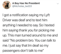 """Me irl: A Boy Has No President  @Nicholas_ted33  I got a notification saying my Lyft  Driver was deaf and to text him  anything I needed to say. So l texted  him saying thank you for picking me  up. This man turned around to me and  said """"No problem bro. You can talk to  me. Ijust say that Im deaf so my  passengers don't talk to me"""" Me irl"""