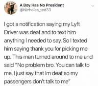 """Funny, Thank You, and Text: A Boy Has No President  @Nicholas_ted33  Igot a notification saying my Lyft  Driver was deaf and to text him  anything I needed to say. So l texted  him saying thank you for picking me  up. This man turned around to me and  said """"No problem bro. You can talk to  me. I just say that Im deaf so my  passengers don't talk to me"""""""