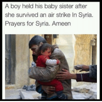 Alive, Computers, and Fail: A boy held his baby sister after  she survived an air strike In Syria.  Prayers for Syria. Ameen So I breathe in. staring at a computer screen, warm and sheltered. How am I meant to sit here and work. Pretend that everything is okay? . - I am surrounded by silence yet my ears echo with yells of my brothers and sisters. Those souls screaming for help. As another child is burnt alive, another woman is defiled and broken, another family is torn apart. . - As they watch everything and everyone they love, bombed out of existence. While they plead for help. Yet I just sit here, staring at my computer screen. My heart aches with the sorrow and guilt. . - This isn't self-pity. It is an endless dua for my people. For we have failed the people of Syria. All the facebook likes, retweets and articles shared. What good did they do? We acknowledged the pain and suffering, yet it continued. . - On the day of reckoning it will be us screaming and pleading for mercy. As they declare how this ummah abandoned them. How they suffered and begged for help as we let this genocide happen. They will not forget. So how can I? ▃▃▃▃▃▃▃▃▃▃▃▃▃▃▃▃▃▃ @abed.alii