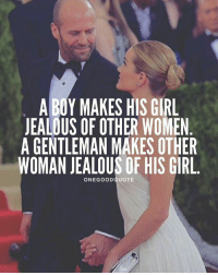 Jealous, Memes, and 🤖: A BOY MAKES HIS GIRL  JEALOUS OF OTHER WOMEN  A GENTLEMAN MAKESOTHER  WOMAN JEALOUS OF HIS GIRL.  ONE GOOD QUOTE ITS ALL LOVE