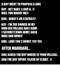 hey baby: A BOY WENTTOPROPOSEA GIRL  BOY:HEY BABY ILOVE U..  WILL YOU MARRY ME  GIRL WHATS UR STATUS??  BOY:l'M THE OWNER OF MY  OWN BIG VILLAGE ANDIHAVE  1 SECURITY OWN ARMY GOLD  MINE AND WINE!!  GIRL LOVE YOU 2HONEY. YES YES  AFTER MARRIAGE...  GIRL ASKED THE BOY WHEREISYOUR VILLAGE.  AND THE BOY OPENS CLASH OF CLANS.