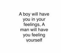 The difference   LIKE my page --> Spectacular: A boy will have  you in your  feelings, A  man will have  you feeling  yourself The difference   LIKE my page --> Spectacular