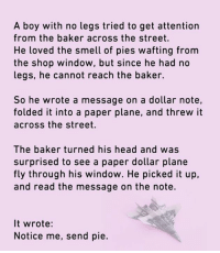 Dank, Head, and Smell: A boy with no legs tried to get attention  from the baker across the street.  He loved the smell of pies wafting from  the shop window, but since he had no  legs, he cannot reach the baker.  So he wrote a message on a dollar note,  folded it into a paper plane, and threw it  across the street.  The baker turned his head and was  surprised to see a paper dollar plane  fly through his window. He picked it up,  and read the message on the note.  It wrote:  Notice me, send pie. Dareka help me.
