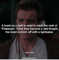 """Jedi, Lightsaber, and Memes: A braid on a Jedi is used to mark the rank of  """"Padawan"""". Once they become a Jedi Knight,  the braid is shorn off with a lightsaber.  Fact #157  @Starwarsfacts Q: What is your favourite movie from the prequels? starwarsfacts"""