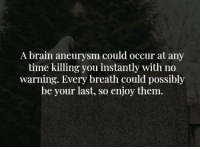 Brain, Time, and Brain Aneurysm: A brain aneurysm could occur at any  time killing you instantly with no  warning. Every breath could possibly  be your last, so enjoy them