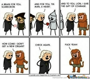 Wizard Of Oz by Frizbee - Meme Center: A BRAIN FOR YOu  SCARECROW  AND TO YOu, LION, I GIVE  THE GIFT OF COURAGE  J  AND FOR YOu, TIN  MAN, A HEART  HOW COME I DON'T  GET A NEW ORGAN?  FUCK YEAH!  CHECK AGAIN.  Cyanide and Happiness  Explosm.net  memecenter.com  MameCenterae Wizard Of Oz by Frizbee - Meme Center