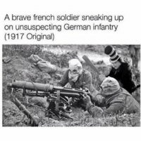 Memes, Brave, and Braves: A brave french soldier sneaking up  on unsuspecting German infantry  (1917 Original) follow my boi @ostrich_memer 😭