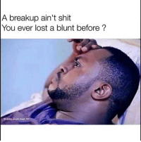 Funny, Shit, and Lost: A breakup ain't shit  You ever lost a blunt before?  @making.people laugh 101 Trueeeeeeeelol