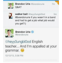 i'm dying - follow my personal @fml_jade • • { tumblr tumblrpost tumblrtextpost funny tumblrfunny funnytumblr comedy weird memes relatable af fandoms instagood follow cute love bill_wi_the: A Brendon Urie  @brendonurie  7m  Q&A?  walker bait  @hey youngblood  5m  @brendonurie if you wasn't in a band  and had to get a job what job would  you get?  Brendon Urie  @brendon urie  @heyyoungblood English  teacher... And I'm appalled at your  grammar.  12/12/13, 3:38 PM i'm dying - follow my personal @fml_jade • • { tumblr tumblrpost tumblrtextpost funny tumblrfunny funnytumblr comedy weird memes relatable af fandoms instagood follow cute love bill_wi_the