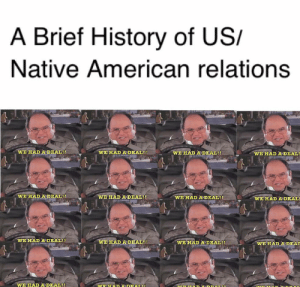 Dude, Lol, and Native American: A Brief History of US/  Native American relations  WE HAD A DEAL!  WE HAD A DEAL!!  WE HAD A DEAL!  WE HAD A DEAL!  WE HAD ADEAL!!  WE HAD A DEAL!!  WE HAD A DEAL!!  WE HAD A DEAL!  WE HAD A DEAL!!  WE HAD ADEAL!!  WE HAD A DEAL!!  WE HAD A DEAI  WE HAD A DEAL!!  WE HAD A DEAT.00 'can you actually follow through on your treaties' lol look at this dude