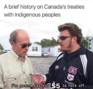 Yo, Fuck, and History: A brief history on Canada's treaties  with Indigenous peoples  I'm goona  to fuck off.  m gonna pay YO Not enough Canadian history on here