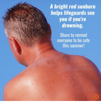 Stay safe!: A bright red sunburn  helps lifeguards see  you if you're  drowning.  Share to remind  everyone to be safe  this summer! Stay safe!