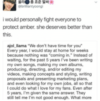 """Amber deserves so much better than SM . . . . . . Credit to owner✌: a  @brilliant yoong  i would personally fight everyone to  protect amber. she deserves better than  this.  ajol llama """"We don't have time for you""""  Every year, I would stay at home for weeks  because nothing was """"coming in."""" Instead of  waiting, for the past 5 years I've been writing  my own songs, making my own albums,  producing, directing, and/or editing my  videos, making concepts and styling, writing  proposals and presenting marketing plans,  and even looking for my own jobs, all so that  I could do what I love for my fans. Even after  5 years, I'm given the same answer. They  still tell me l'm not good enough. What more Amber deserves so much better than SM . . . . . . Credit to owner✌"""