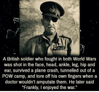 "RT @TotaIIy_Amazing:: A British soldier who fought in both World Wars  was shot in the face, head, ankle, leg, hip and  ear, survived a plane crash, tunnelled out of a  POW camp, and tore off his own fingers when a  doctor wouldn't amputate them. He later said  ""Frankly, I enjoyed the war."" RT @TotaIIy_Amazing:"