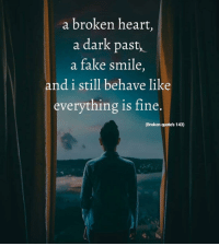 broken heart: a broken heart,  a dark past,  a fake smile,  and i still behave like  everything is fine.  (Broken quote's 143)