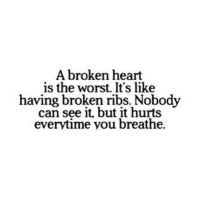 broken heart: A broken heart  is the worst. It's like  having broken ribs. Nobody  can see but it hurts  everytime you breathe