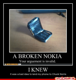 I Knewhttp://omg-humor.tumblr.com: A BROKEN NOKIA  Your arguement is invalid.  AUTO COWRECKS.COM  I KNEW  It was a bad idea to lend my phone to Chuck Norris  TASTE OF AWESOME.COM I Knewhttp://omg-humor.tumblr.com