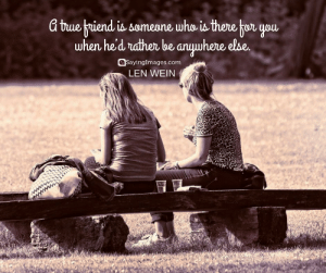Top 50 Classical Quotes About Friends & Friendship #sayingimages #quotesaboutfriends #friendshipquotes: a buebriend you  when he'd rndthen be anuwhere else  is someone who is there tor  sayingImages.com  LEN WEIN Top 50 Classical Quotes About Friends & Friendship #sayingimages #quotesaboutfriends #friendshipquotes