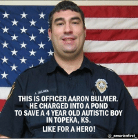 American! americafirst buildthewall donaldtrump presidenttrump trump stopterrorism noislam illegalimmigration nojihad immigrationreform maga tcot deport illegal illegalimmigration liberals republican democrat liberallogic liberal conservative constitution resist stupidliberals stupiddemocrats donaldtrump trump2016 patriot trump guns: A BULMER  THIS IS OFFICER AARON BULMER.  HE CHARGED INTO A POND  TO SAVE A 4 YEAR OLD AUTISTIC B0Y  IN TOPEKA, KS.  LIKE FOR A HERO!  americafirst American! americafirst buildthewall donaldtrump presidenttrump trump stopterrorism noislam illegalimmigration nojihad immigrationreform maga tcot deport illegal illegalimmigration liberals republican democrat liberallogic liberal conservative constitution resist stupidliberals stupiddemocrats donaldtrump trump2016 patriot trump guns