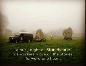 Dank, Spring, and All The: A busy night at Stonehenge  as workers move all the stones  forward one hour Spring forward, Lieblings.