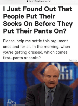 Help, Com, and Once: a buzzfeednews.com  I Just Found Out That  People Put Their  Socks On Before They  Put Their Pants On?  Please, help me settle this argument  once and for all. In the morning, whein  you're getting dressed, which comes  first...pants or socks?  SAMYIE  r.  Pa  r. ?