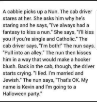 "My Name Is Kevin: A cabbie picks up a Nun. The cab driver  stares at her. She asks him why he's  staring and he says, ""I've always had a  fantasy to kiss a nun."" She says, ""I'll kiss  you if you're single and Catholic."" The  cab driver says, I'm both!"" The nun says.  ""Pull into an alley."" The nun then kisses  him in a way that would make a hooker  blush. Back in the cab, though, the driver  starts crying. ""l lied. I'm married and  Jewish."" The nun says, ""That's OK. My  name is Kevin and I'm going to a  Halloween party"""